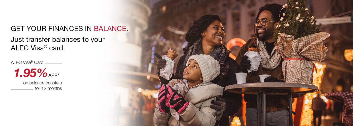 GERT YOUR FINANCES IN BALANCE. Just transfer balances to your ALEC Visa card. ALEC Visa Card 1.95% APR* on balance transfers for 12 months