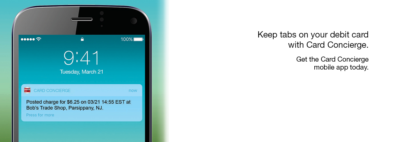 Keep tabs on your debit card with Card Concierge. Get the Card Concierge mobile app today.