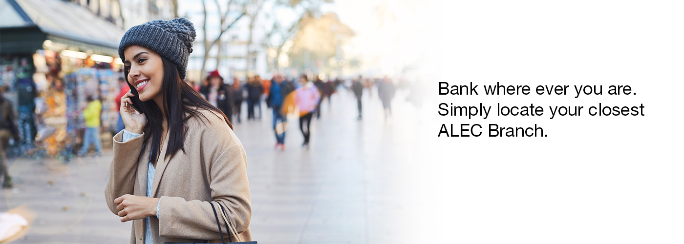 Bank where ever you are. Simply locate your closest ALEC Branch.